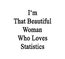I'm That Beautiful Woman Who Loves Statistics  Photographic Print