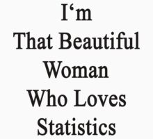I'm That Beautiful Woman Who Loves Statistics  by supernova23
