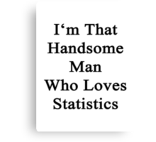 I'm That Handsome Man Who Loves Statistics  Canvas Print