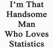I'm That Handsome Man Who Loves Statistics  by supernova23