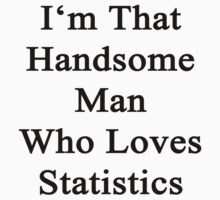 I'm That Handsome Man Who Loves Statistics  by supernova23