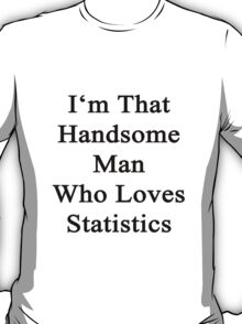 I'm That Handsome Man Who Loves Statistics  T-Shirt