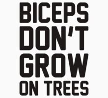 Biceps Don't Grow On Trees by Look Human