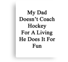 My Dad Doesn't Coach Hockey For A Living He Does It For Fun Canvas Print