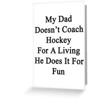 My Dad Doesn't Coach Hockey For A Living He Does It For Fun Greeting Card