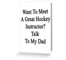 Want To Meet A Great Hockey Instructor? Talk To My Dad Greeting Card