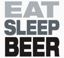 Eat Sleep Beer  by divebargraphics