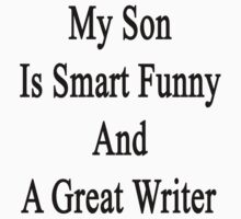 My Son Is Smart Funny And A Great Writer by supernova23