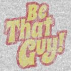 Be That Guy! by Fernsie