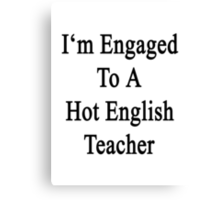 I'm Engaged To A Hot English Teacher Canvas Print