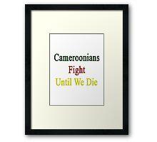 Cameroonians Fight Until We Die Framed Print