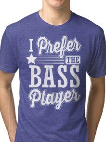 I prefer the bass player Tri-blend T-Shirt