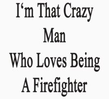 I'm That Crazy Man Who Loves Being A Firefighter by supernova23