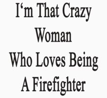 I'm That Crazy Woman Who Loves Being A Firefighter  by supernova23