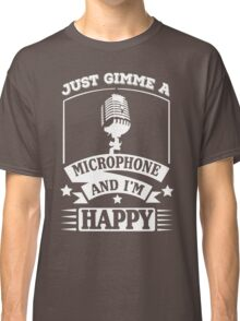 Just gimme a microphone and I'm happy Classic T-Shirt