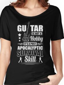 Guitar is not a hobby it's a post apocalyptic survival skill Women's Relaxed Fit T-Shirt