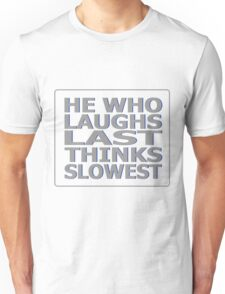 He Who Laughs Last Thinks Slowest Unisex T-Shirt