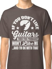 If you don't like guitars then you probably won't like me Classic T-Shirt