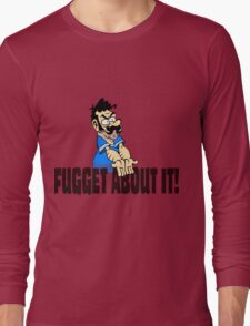 Fugget About it ! Long Sleeve T-Shirt