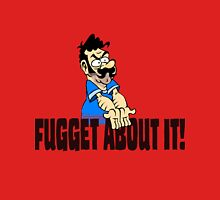 Fugget About it ! Unisex T-Shirt