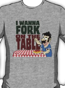 I Wanna Fork on The Table  T-Shirt