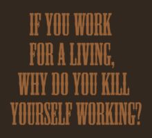 if you work for a living, why do you kill yourself working? by hifaistos