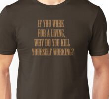 if you work for a living, why do you kill yourself working? Unisex T-Shirt