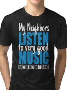 My neighbors listen to very good music Tri-blend T-Shirt