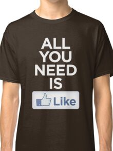 All you need is like Classic T-Shirt