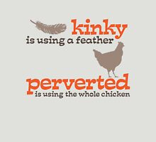 Kinky is using a feather, perverted is using the whole chicken Unisex T-Shirt