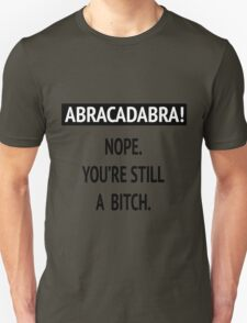 Abracadabra! Nope. You're still a bitch. Unisex T-Shirt