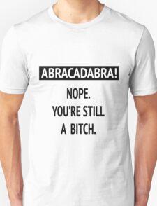 Abracadabra! Nope. You're still a bitch. Unisex T-Shirt