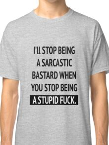 I'll stop being a sarcastic bastard when you stop being a stupid fuck Classic T-Shirt