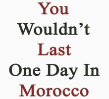 You Wouldn't Last One Day In Morocco  by supernova23