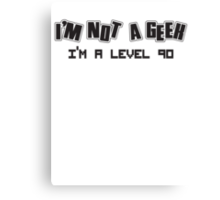 I'm not a geek, I'm a level 90 Canvas Print
