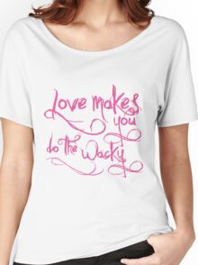 Love Makes You Whacky Women's Relaxed Fit T-Shirt