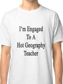 I'm Engaged To A Hot Geography Teacher Classic T-Shirt
