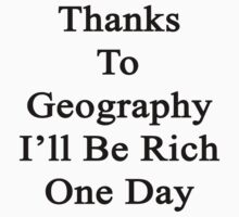 Thanks To Geography I'll Be Rich One Day by supernova23