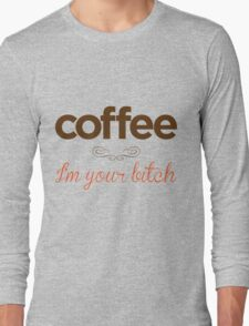 Coffee I'm your bitch Long Sleeve T-Shirt