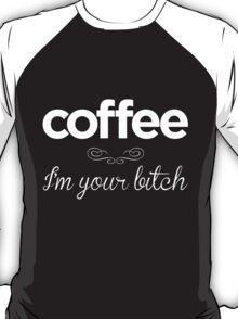 Coffee I'm Your Bitch T-Shirt
