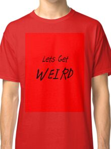 lets get weird Classic T-Shirt