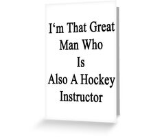 I'm That Great Man Who Is Also A Hockey Instructor  Greeting Card