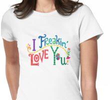 I freakin' love you Womens Fitted T-Shirt