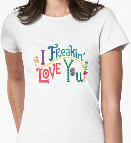 I freakin' love you Womens Fitted T-Shirt