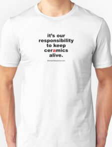It's Our Responsibility to Keep Ceramics Alive Unisex T-Shirt