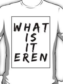 What Is It Eren? (wop edition) T-Shirt