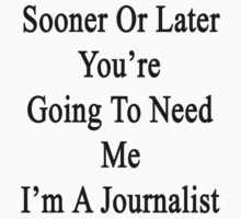 Sooner Or Later You're Going To Need Me I'm A Journalist  by supernova23