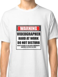 Warning Videographer Hard At Work Do Not Disturb Classic T-Shirt