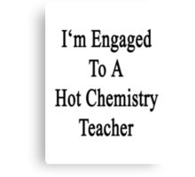 I'm Engaged To A Hot Chemistry Teacher Canvas Print