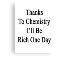 Thanks To Chemistry I'll Be Rich One Day Canvas Print